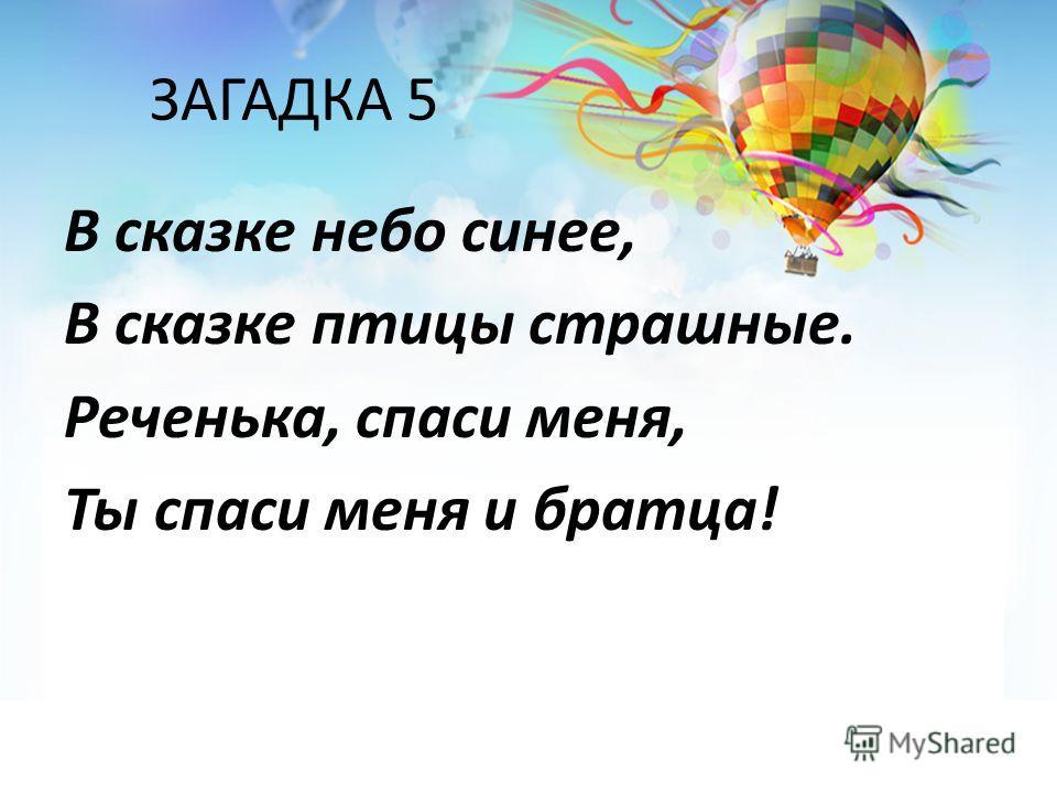 ЗАГАДКА 5 В сказке небо синее, В сказке птицы страшные. Реченька, спаси меня, Ты спаси меня и братца!