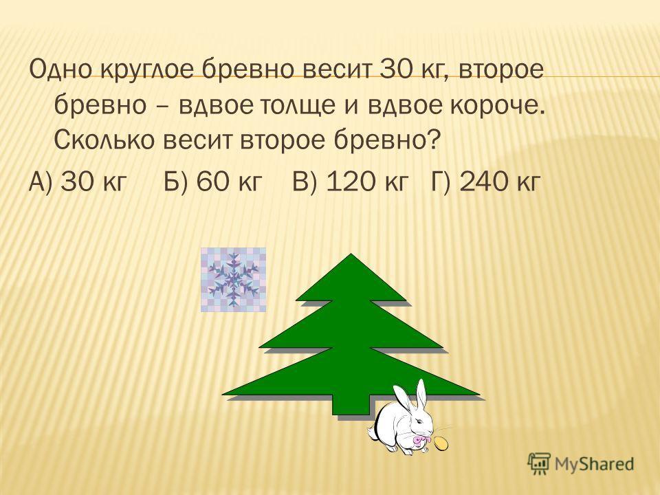 Одно круглое бревно весит 30 кг, второе бревно – вдвое толще и вдвое короче. Сколько весит второе бревно? А) 30 кг Б) 60 кг В) 120 кг Г) 240 кг