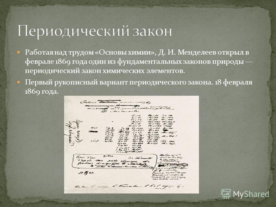 Работая над трудом «Основы химии», Д. И. Менделеев открыл в феврале 1869 года один из фундаментальных законов природы периодический закон химических элементов. Первый рукописный вариант периодического закона. 18 февраля 1869 года.