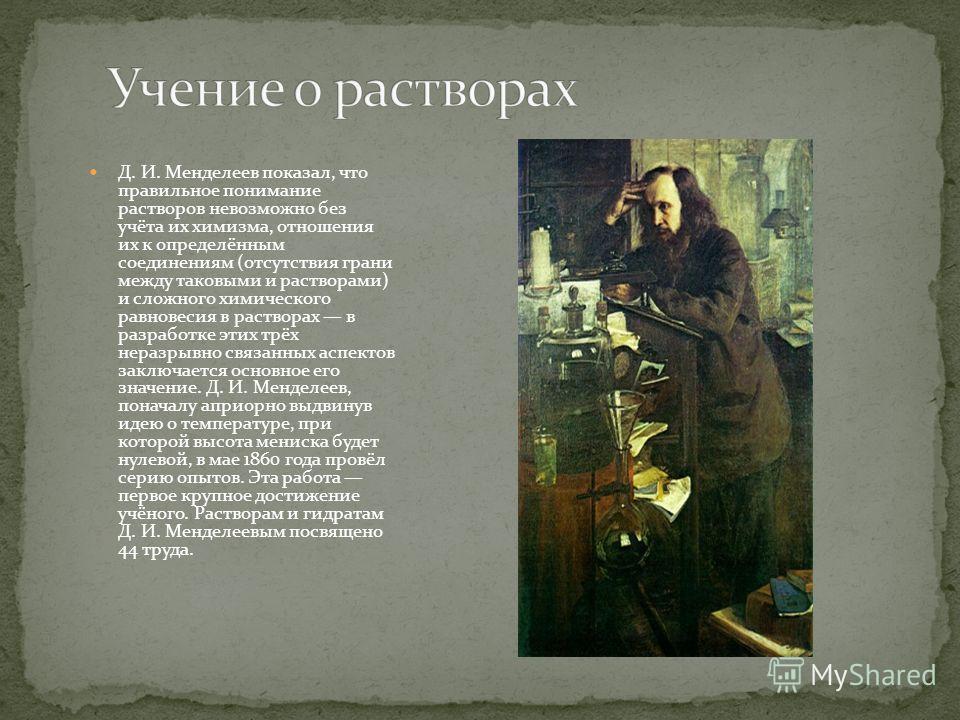 Д. И. Менделеев показал, что правильное понимание растворов невозможно без учёта их химизма, отношения их к определённым соединениям (отсутствия грани между таковыми и растворами) и сложного химического равновесия в растворах в разработке этих трёх н
