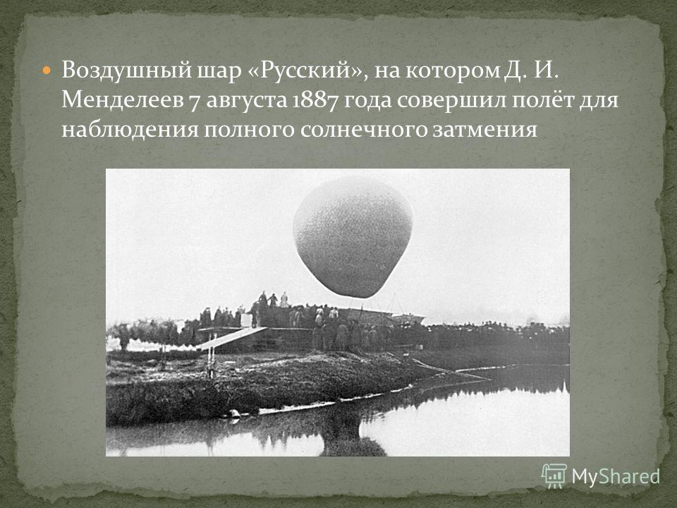 Воздушный шар «Русский», на котором Д. И. Менделеев 7 августа 1887 года совершил полёт для наблюдения полного солнечного затмения