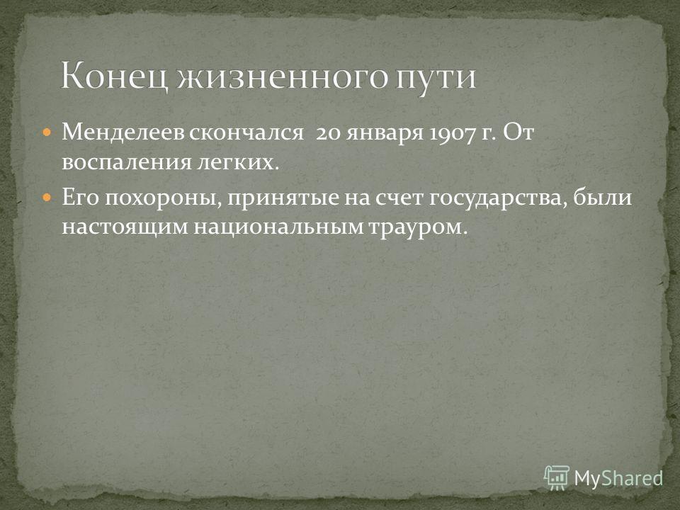 Менделеев скончался 20 января 1907 г. От воспаления легких. Его похороны, принятые на счет государства, были настоящим национальным трауром.