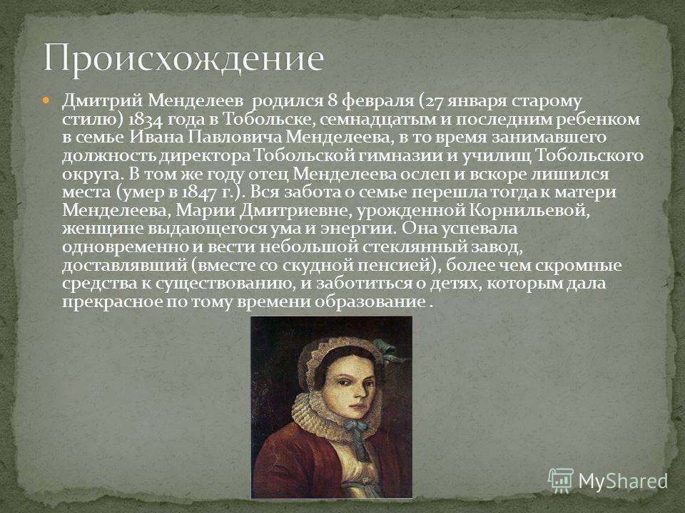 Дмитрий Менделеев родился 8 февраля (27 января старому стилю) 1834 года в Тобольске, семнадцатым и последним ребенком в семье Ивана Павловича Менделеева, в то время занимавшего должность директора Тобольской гимназии и училищ Тобольского округа. В то