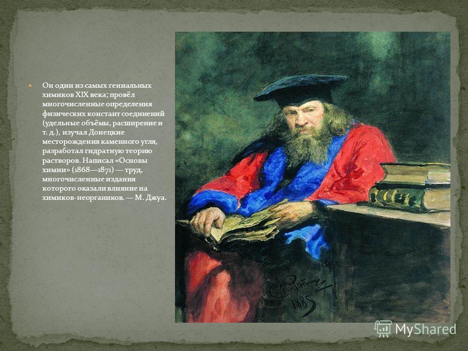 Он один из самых гениальных химиков XIX века; провёл многочисленные определения физических констант соединений (удельные объёмы, расширение и т. д.), изучал Донецкие месторождения каменного угля, разработал гидратную теорию растворов. Написал «Основы