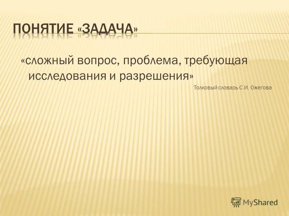 «сложный вопрос, проблема, требующая исследования и разрешения» Толковый словарь С.И. Ожегова