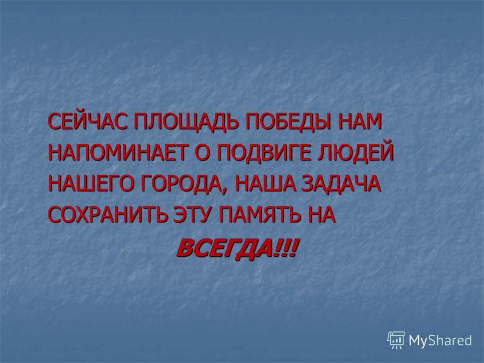 СЕЙЧАС ПЛОЩАДЬ ПОБЕДЫ НАМ НАПОМИНАЕТ О ПОДВИГЕ ЛЮДЕЙ НАШЕГО ГОРОДА, НАША ЗАДАЧА СОХРАНИТЬ ЭТУ ПАМЯТЬ НА ВСЕГДА!!!