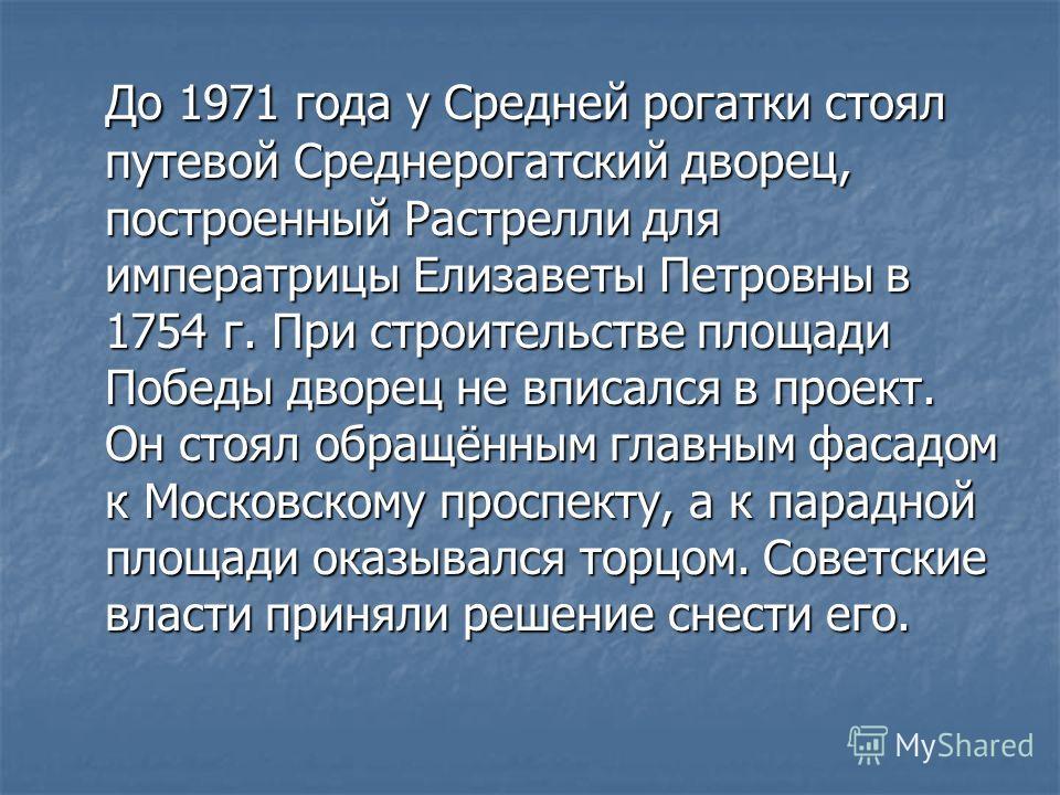 До 1971 года у Средней рогатки стоял путевой Среднерогатский дворец, построенный Растрелли для императрицы Елизаветы Петровны в 1754 г. При строительстве площади Победы дворец не вписался в проект. Он стоял обращённым главным фасадом к Московскому пр