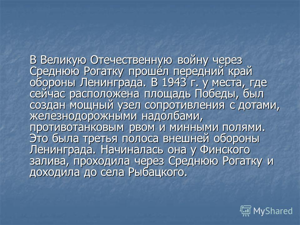 В Великую Отечественную войну через Среднюю Рогатку прошёл передний край обороны Ленинграда. В 1943 г. у места, где сейчас расположена площадь Победы, был создан мощный узел сопротивления с дотами, железнодорожными надолбами, противотанковым рвом и м
