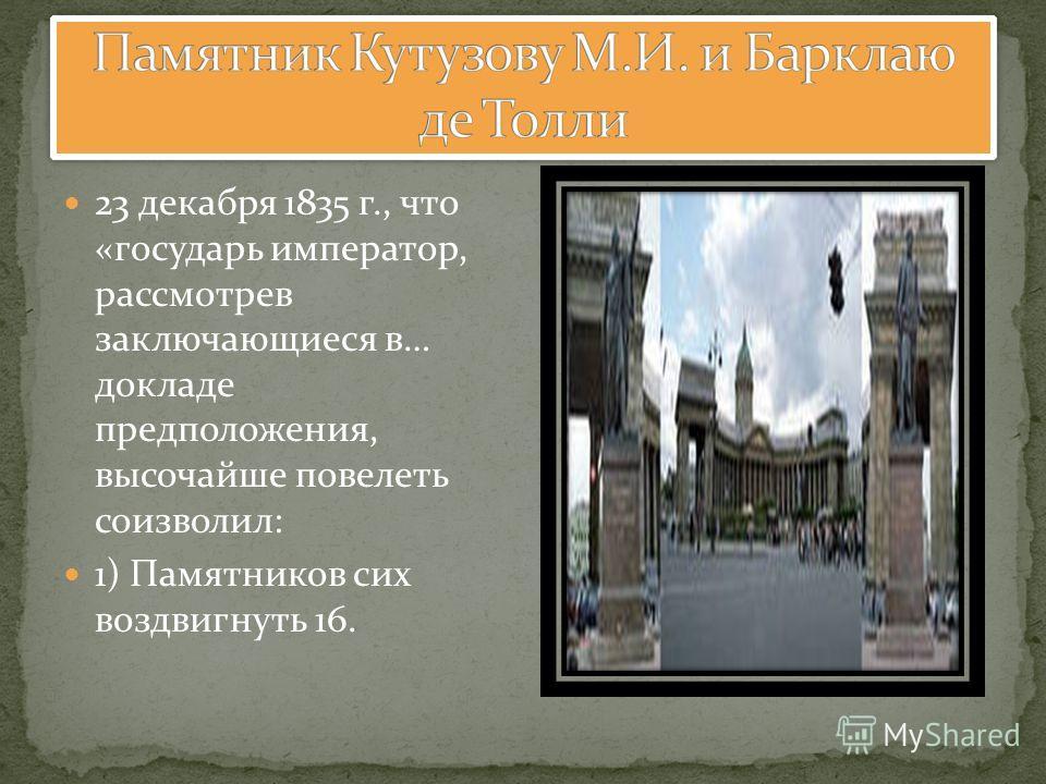 23 декабря 1835 г., что «государь император, рассмотрев заключающиеся в… докладе предположения, высочайше повелеть соизволил: 1) Памятников сих воздвигнуть 16.