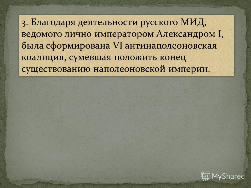 3. Благодаря деятельности русского МИД, ведомого лично императором Александром I, была сформирована VI антинаполеоновская коалиция, сумевшая положить конец существованию наполеоновской империи.