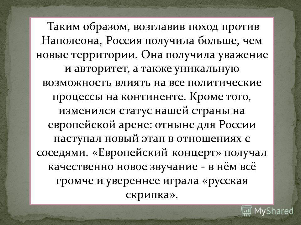 Таким образом, возглавив поход против Наполеона, Россия получила больше, чем новые территории. Она получила уважение и авторитет, а также уникальную возможность влиять на все политические процессы на континенте. Кроме того, изменился статус нашей стр