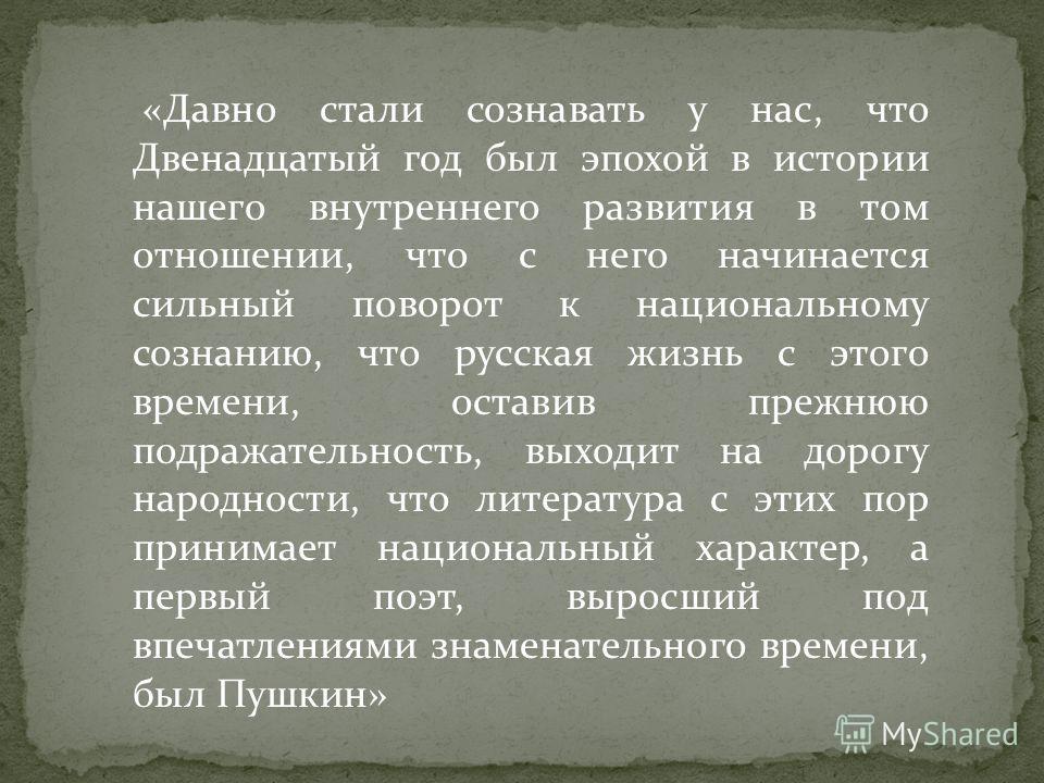 «Давно стали сознавать у нас, что Двенадцатый год был эпохой в истории нашего внутреннего развития в том отношении, что с него начинается сильный поворот к национальному сознанию, что русская жизнь с этого времени, оставив прежнюю подражательность, в