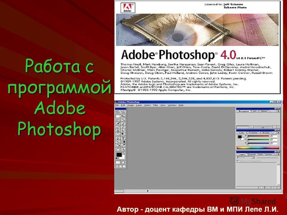 Работа с программой Adobe Photoshop Автор - доцент кафедры ВМ и МПИ Лепе Л.И.