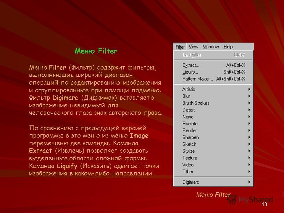 13 Меню Filter Меню Filter (Фильтр) содержит фильтры, выполняющие широкий диапазон операций по редактированию изображения и сгруппированные при помощи подменю. Фильтр Digimarc (Диджимак) вставляет в изображение невидимый для человеческого глаза знак