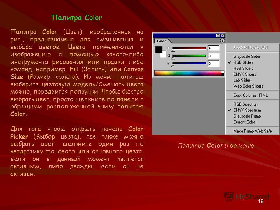 18 Палитра Color Палитра Color (Цвет), изображенная на рис., предназначена для смешивания и выбора цветов. Цвета применяются к изображению с помощью какого-либо инструмента рисования или правки либо команд, например, Fill (Залить) или Canvas Size (Ра