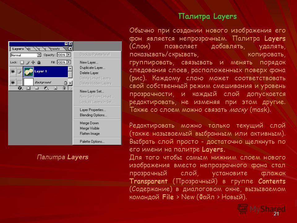 21 Палитра Layers Обычно при создании нового изображения его фон является непрозрачным. Палитра Layers (Слои) позволяет добавлять, удалять, показывать/скрывать, копировать, группировать, связывать и менять порядок следования слоев, расположенных пове