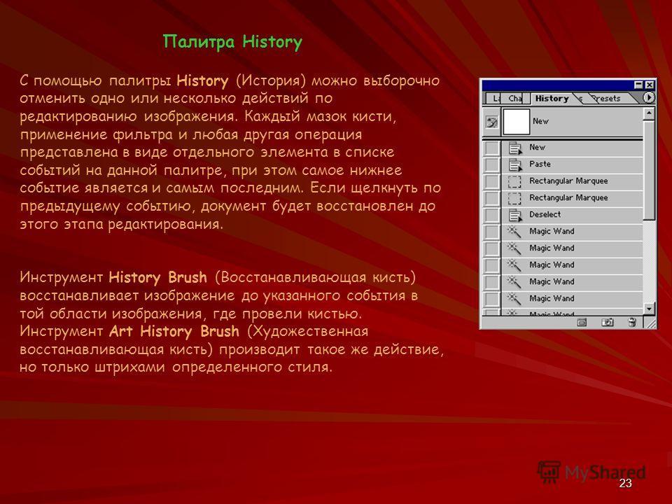 23 Палитра History С помощью палитры History (История) можно выборочно отменить одно или несколько действий по редактированию изображения. Каждый мазок кисти, применение фильтра и любая другая операция представлена в виде отдельного элемента в списке
