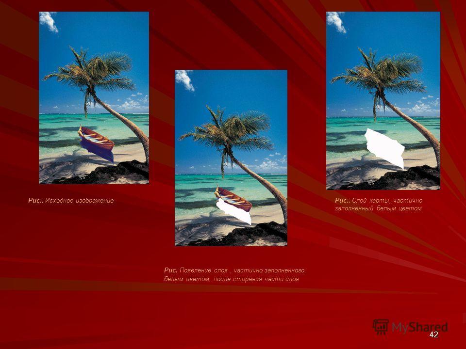 42 Рис.. Исходное изображение Рис. Появление слоя, частично заполненного белым цветом, после стирания части слоя Рис.. Слой карты, частично заполненный белым цветом