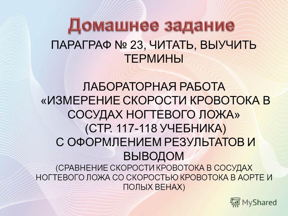 ПАРАГРАФ 23, ЧИТАТЬ, ВЫУЧИТЬ ТЕРМИНЫ ЛАБОРАТОРНАЯ РАБОТА «ИЗМЕРЕНИЕ СКОРОСТИ КРОВОТОКА В СОСУДАХ НОГТЕВОГО ЛОЖА» (СТР. 117-118 УЧЕБНИКА) С ОФОРМЛЕНИЕМ РЕЗУЛЬТАТОВ И ВЫВОДОМ (СРАВНЕНИЕ СКОРОСТИ КРОВОТОКА В СОСУДАХ НОГТЕВОГО ЛОЖА СО СКОРОСТЬЮ КРОВОТОКА
