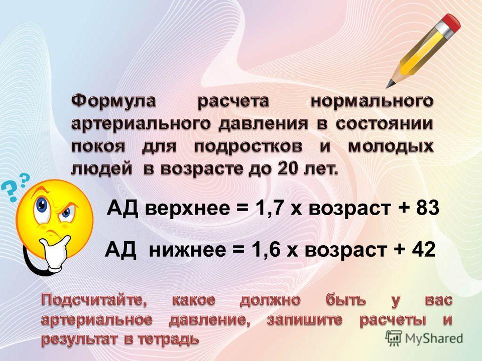 АД верхнее = 1,7 x возраст + 83 АД нижнее = 1,6 x возраст + 42