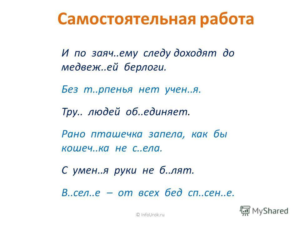© InfoUrok.ru Самостоятельная работа И по заяч..ему следу доходят до медвеж..ей берлоги. Без т..рпенья нет учен..я. Тру.. людей об..единяет. Рано пташечка запела, как бы кошеч..ка не с..ела. С умен..я руки не б..лят. В..сел..е – от всех бед сп..сен..