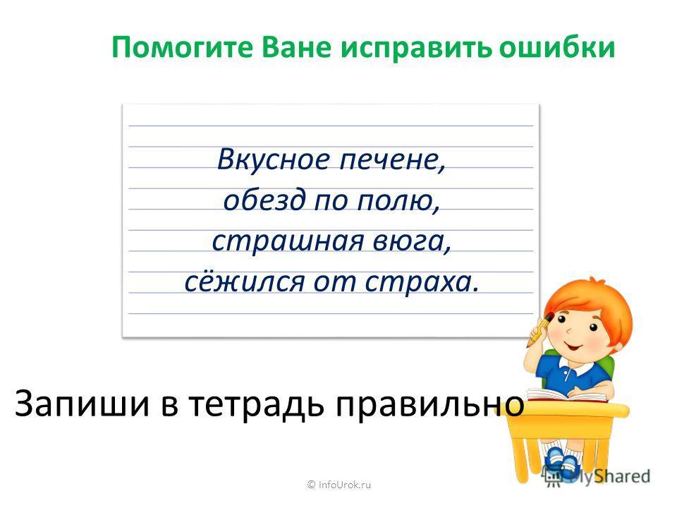 © InfoUrok.ru Помогите Ване исправить ошибки Вкусное печене, обезд по полю, страшная вюга, сёжился от страха. Запиши в тетрадь правильно
