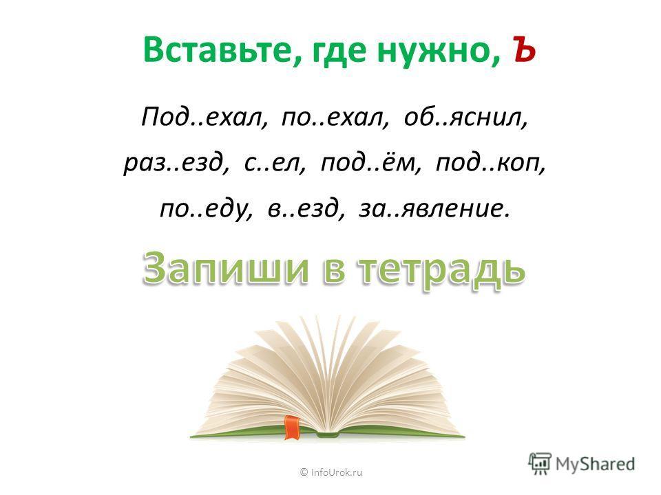 © InfoUrok.ru Вставьте, где нужно, Ъ Под..ехал, по..ехал, об..яснил, раз..езд, с..ел, под..ём, под..коп, по..еду, в..езд, за..явление.