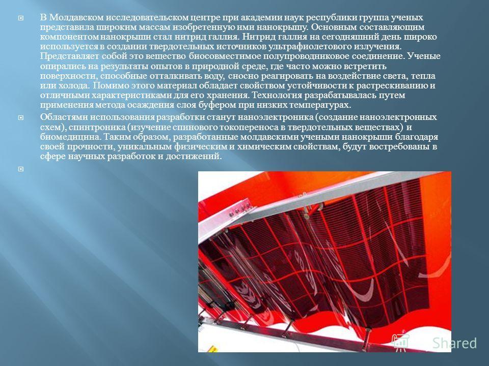 В Молдавском исследовательском центре при академии наук республики группа ученых представила широким массам изобретенную ими нанокрышу. Основным составляющим компонентом нанокрыши стал нитрид галлия. Нитрид галлия на сегодняшний день широко используе