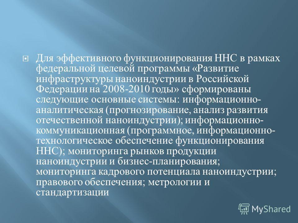 Для эффективного функционирования ННС в рамках федеральной целевой программы « Развитие инфраструктуры наноиндустрии в Российской Федерации на 2008-2010 годы » сформированы следующие основные системы : информационно - аналитическая ( прогнозирование,