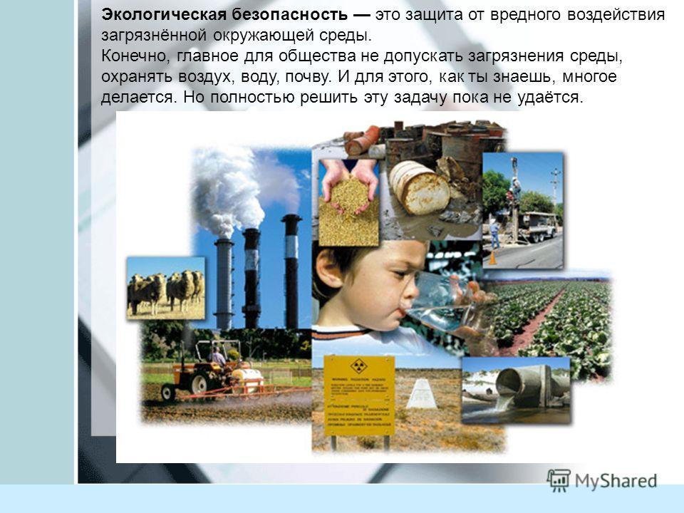 Писаревская Татьяна Петровна БСОШ1 Баган Экологическая безопасность это защита от вредного воздействия загрязнённой окружающей среды. Конечно, главное для общества не допускать загрязнения среды, охранять воздух, воду, почву. И для этого, как ты знае