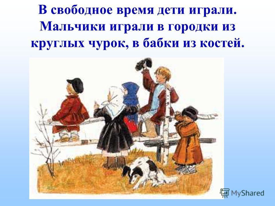 В свободное время дети играли. Мальчики играли в городки из круглых чурок, в бабки из костей.