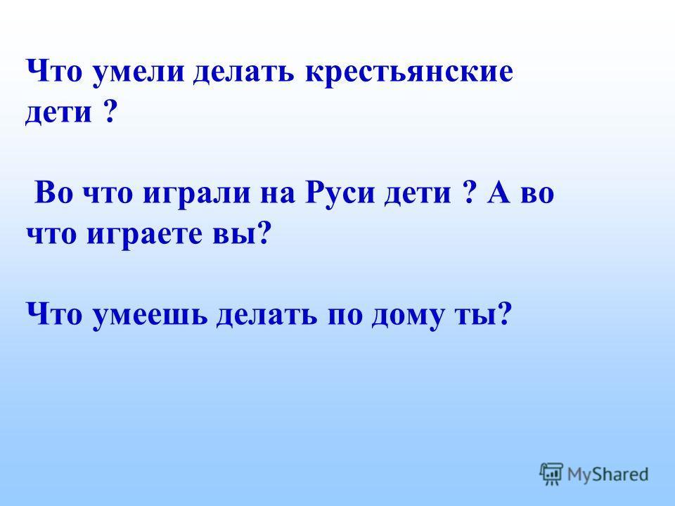 Что умели делать крестьянские дети ? Во что играли на Руси дети ? А во что играете вы? Что умеешь делать по дому ты?