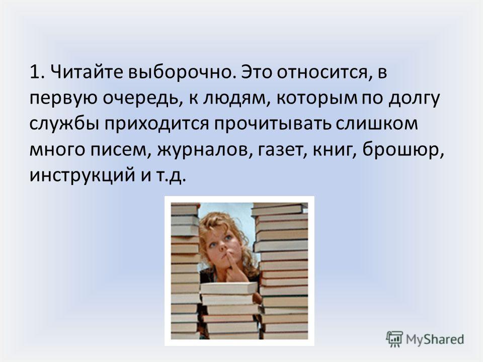 1. Читайте выборочно. Это относится, в первую очередь, к людям, которым по долгу службы приходится прочитывать слишком много писем, журналов, газет, книг, брошюр, инструкций и т.д.