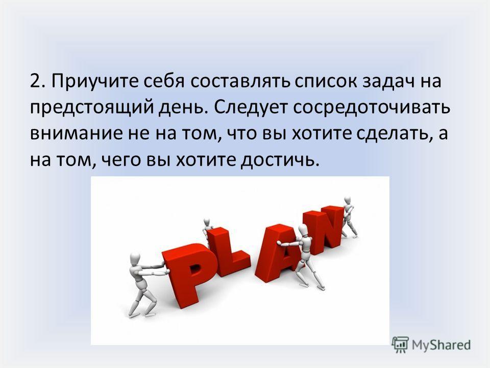 2. Приучите себя составлять список задач на предстоящий день. Следует сосредоточивать внимание не на том, что вы хотите сделать, а на том, чего вы хотите достичь.