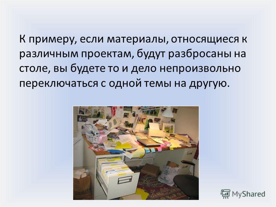 К примеру, если материалы, относящиеся к различным проектам, будут разбросаны на столе, вы будете то и дело непроизвольно переключаться с одной темы на другую.