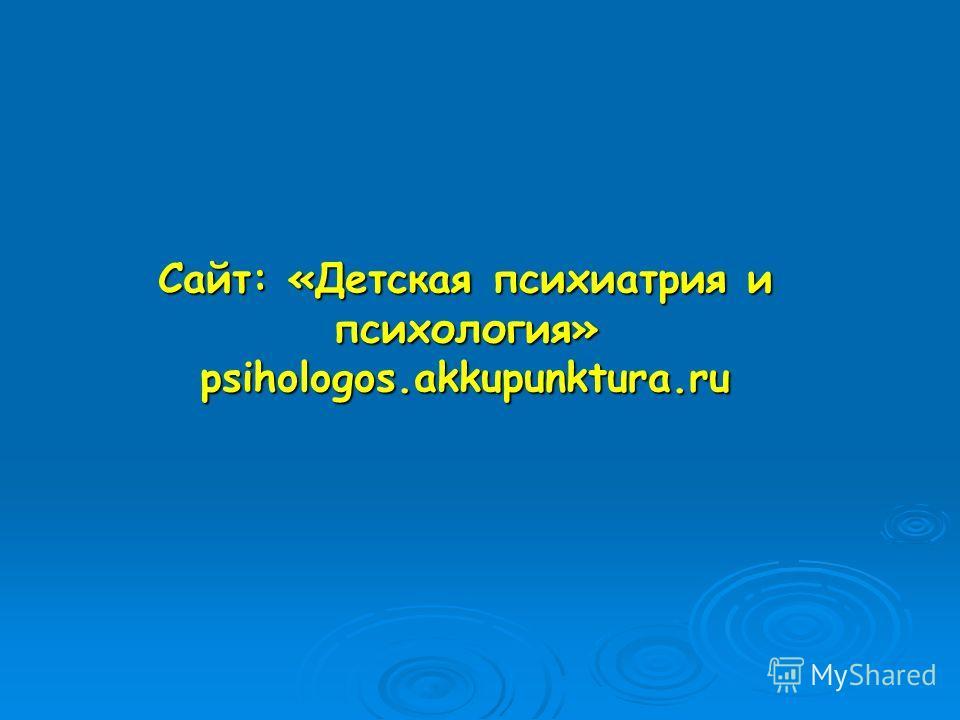 Сайт: «Детская психиатрия и психология» psihologos.akkupunktura.ru