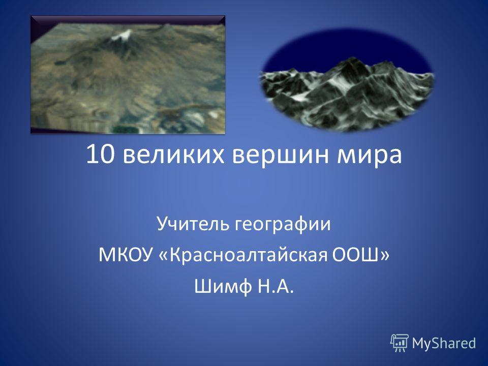 10 великих вершин мира Учитель географии МКОУ «Красноалтайская ООШ» Шимф Н.А.