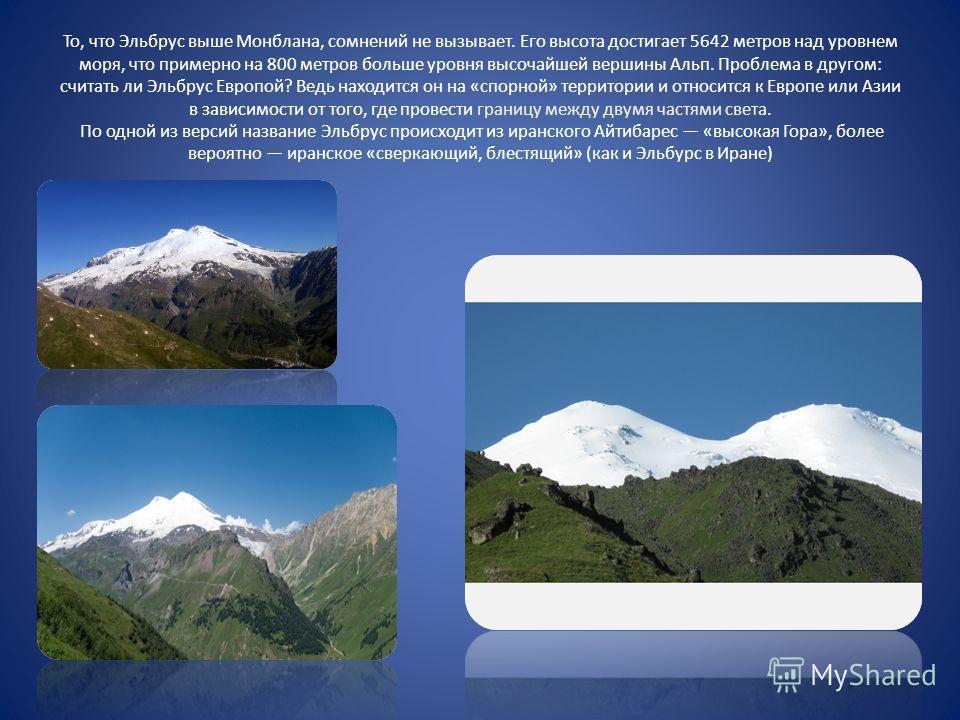 То, что Эльбрус выше Монблана, сомнений не вызывает. Его высота достигает 5642 метров над уровнем моря, что примерно на 800 метров больше уровня высочайшей вершины Альп. Проблема в другом: считать ли Эльбрус Европой? Ведь находится он на «спорной» те