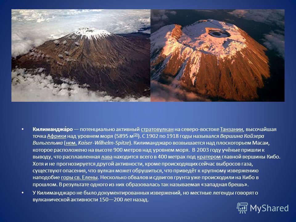 Килиманджа́ро потенциально активный стратовулкан на северо-востоке Танзании, высочайшая точка Африки над уровнем моря (5895 м [2] ). C 1902 по 1918 годы назывался Вершина Кайзера Вильгельма (нем. Kaiser-Wilhelm-Spitze). Килиманджаро возвышается над п