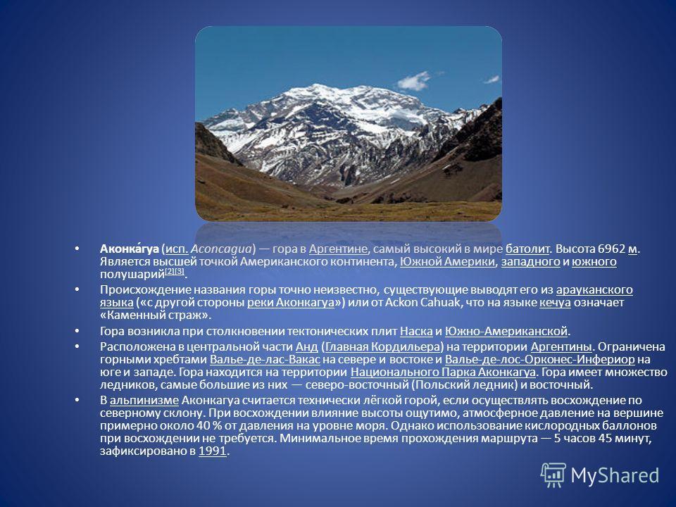 Аконка́гуа (исп. Aconcagua) гора в Аргентине, самый высокий в мире батолит. Высота 6962 м. Является высшей точкой Американского континента, Южной Америки, западного и южного полушарий [2][3]. Происхождение названия горы точно неизвестно, существующие