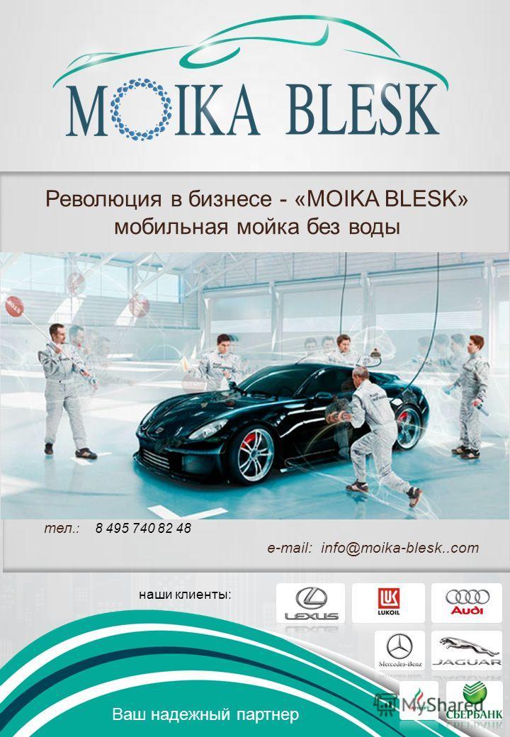 Ваш надежный партнер Революция в бизнесе - «MOIKA BLESK» мобильная мойка без воды наши клиенты: тел.: 8 495 740 82 48 e-mail: info@moika-blesk..com