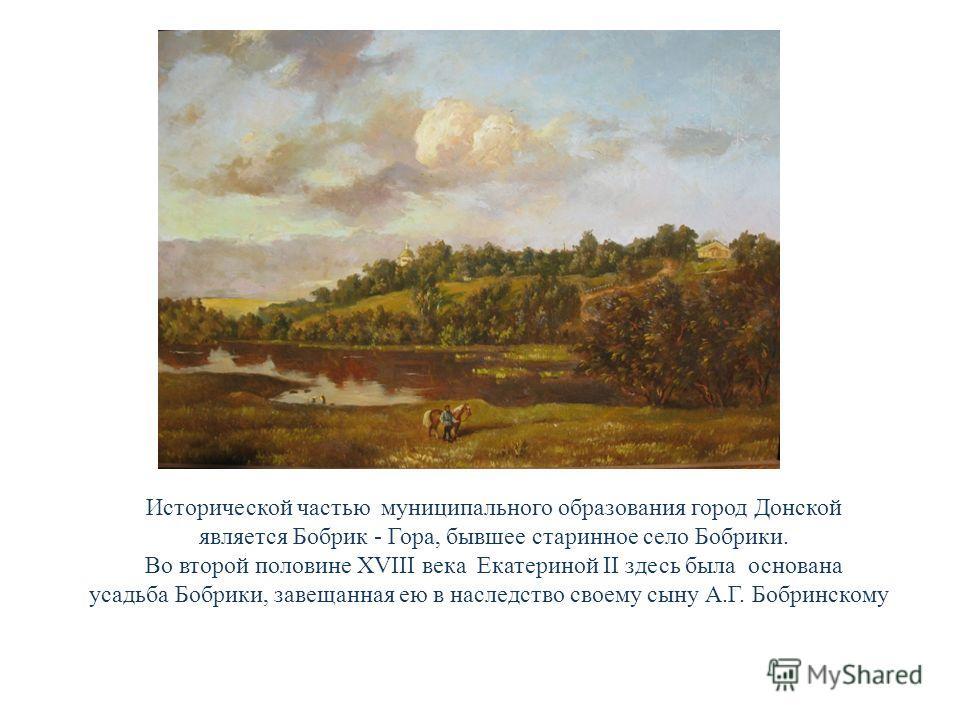 Исторической частью муниципального образования город Донской является Бобрик - Гора, бывшее старинное село Бобрики. Во второй половине XVIII века Екатериной II здесь была основана усадьба Бобрики, завещанная ею в наследство своему сыну А.Г. Бобринско