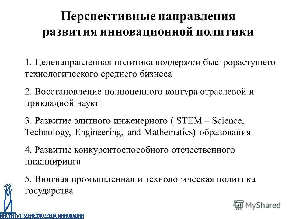 1. Целенаправленная политика поддержки быстрорастущего технологического среднего бизнеса 2. Восстановление полноценного контура отраслевой и прикладной науки 3. Развитие элитного инженерного ( STEM – Science, Technology, Engineering, and Mathematics)