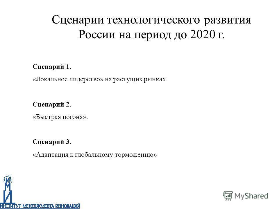 Сценарий 1. «Локальное лидерство» на растущих рынках. Сценарий 2. «Быстрая погоня». Сценарий 3. «Адаптация к глобальному торможению» Сценарии технологического развития России на период до 2020 г.
