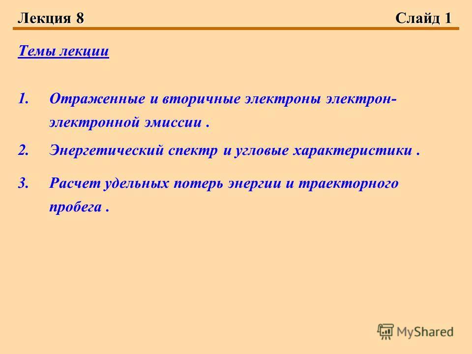 Лекция 8Слайд 1 Темы лекции 1.Отраженные и вторичные электроны электрон- электронной эмиссии. 2.Энергетический спектр и угловые характеристики. 3.Расчет удельных потерь энергии и траекторного пробега.