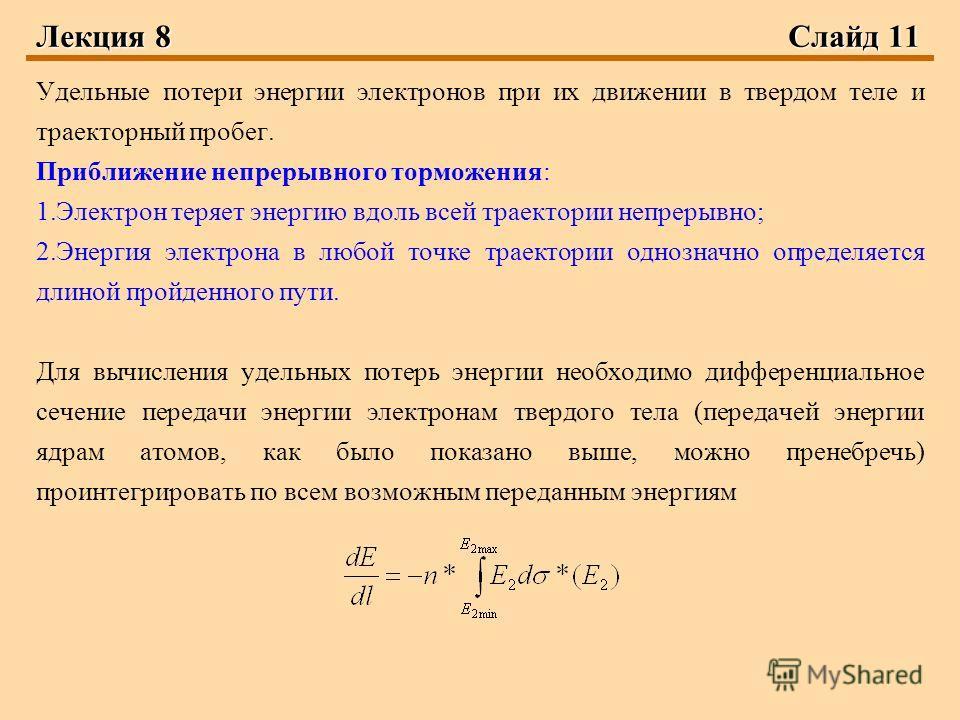 Лекция 8 Слайд 11 Удельные потери энергии электронов при их движении в твердом теле и траекторный пробег. Приближение непрерывного торможения: 1.Электрон теряет энергию вдоль всей траектории непрерывно; 2.Энергия электрона в любой точке траектории од