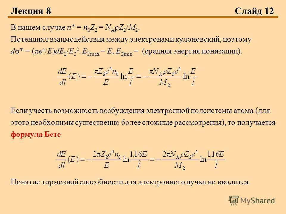 Лекция 8 Слайд 12 В нашем случае n* = n 0 Z 2 = N A ρZ 2 /M 2. Потенциал взаимодействия между электронами кулоновский, поэтому d * = (πe 4 /E)dE 2 /E 2 2. E 2max = Е, E 2min = (средняя энергия ионизации). Если учесть возможность возбуждения электронн