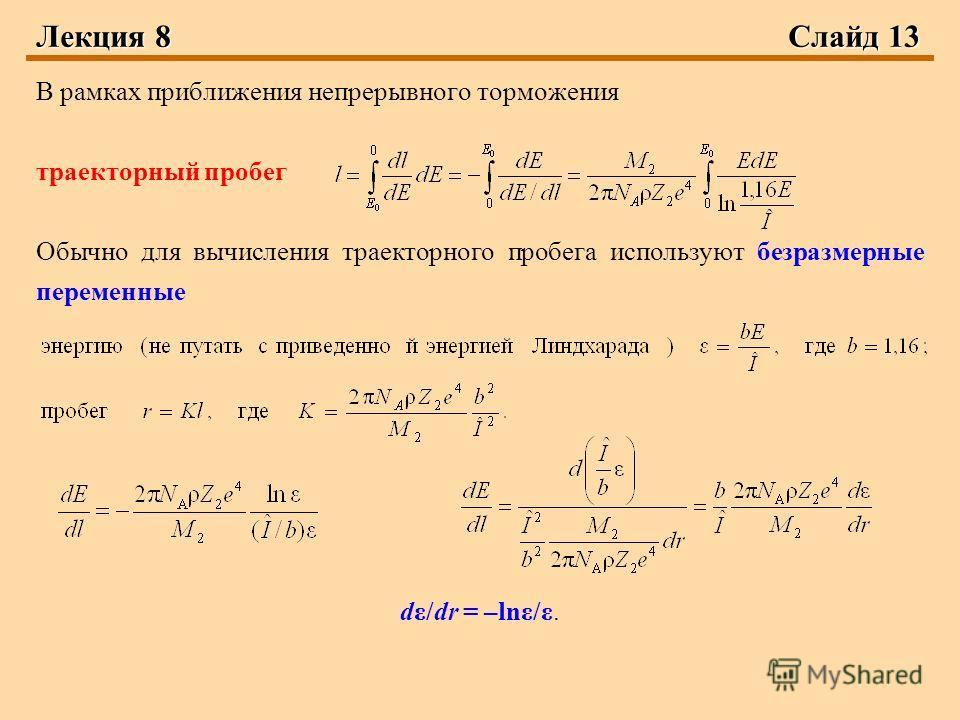 Лекция 8 Слайд 13 В рамках приближения непрерывного торможения траекторный пробег Обычно для вычисления траекторного пробега используют безразмерные переменные dε/dr = –lnε/ε.