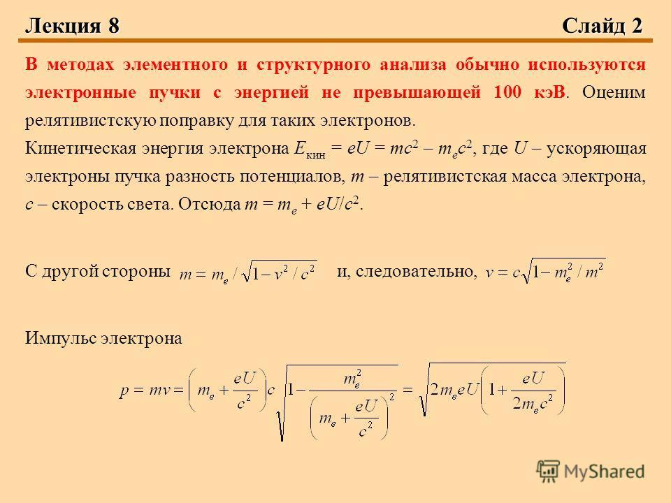 Лекция 8Слайд 2 В методах элементного и структурного анализа обычно используются электронные пучки с энергией не превышающей 100 кэВ. Оценим релятивистскую поправку для таких электронов. Кинетическая энергия электрона Е кин = eU = mc 2 – m e c 2, где