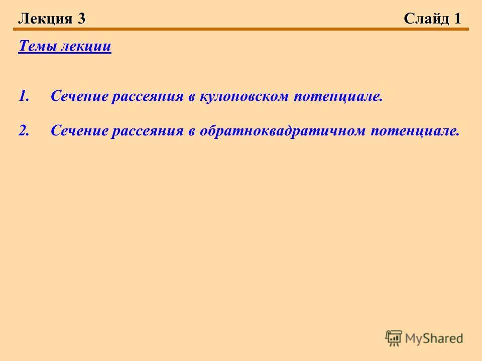 Лекция 3Слайд 1 Темы лекции 1.Сечение рассеяния в кулоновском потенциале. 2.Сечение рассеяния в обратноквадратичном потенциале.